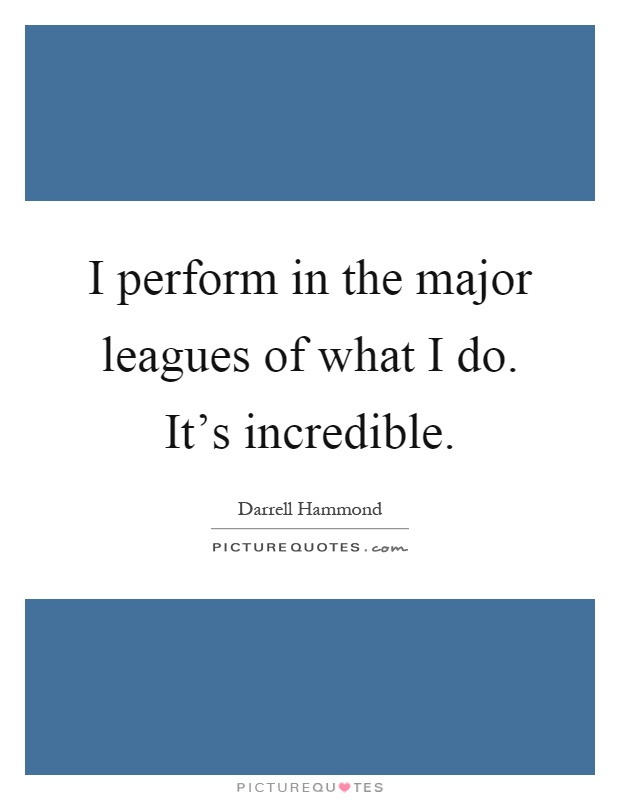 I perform in the major leagues of what I do. It's incredible Picture Quote #1