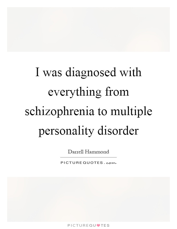 I was diagnosed with everything from schizophrenia to multiple personality disorder Picture Quote #1