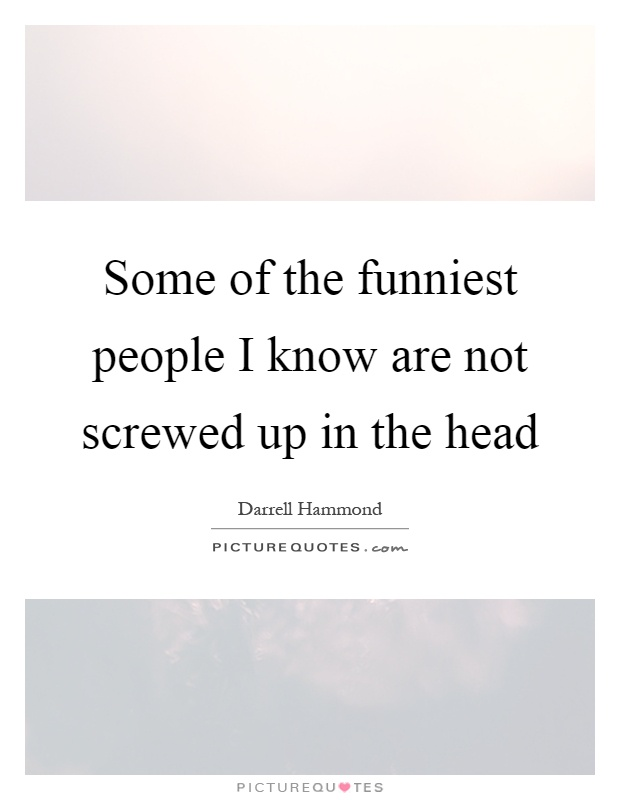 Some of the funniest people I know are not screwed up in the head Picture Quote #1