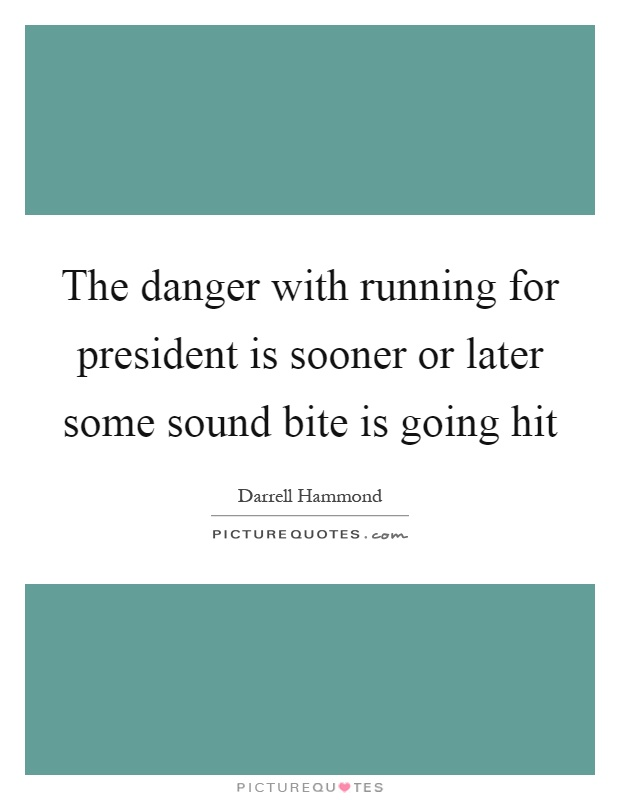 The danger with running for president is sooner or later some sound bite is going hit Picture Quote #1