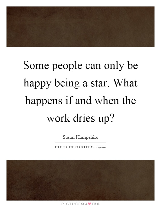 Some people can only be happy being a star. What happens if and when the work dries up? Picture Quote #1