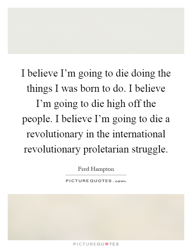 I believe I'm going to die doing the things I was born to do. I believe I'm going to die high off the people. I believe I'm going to die a revolutionary in the international revolutionary proletarian struggle Picture Quote #1