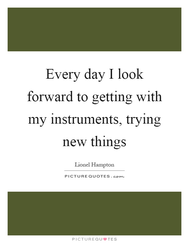 Every day I look forward to getting with my instruments, trying new things Picture Quote #1