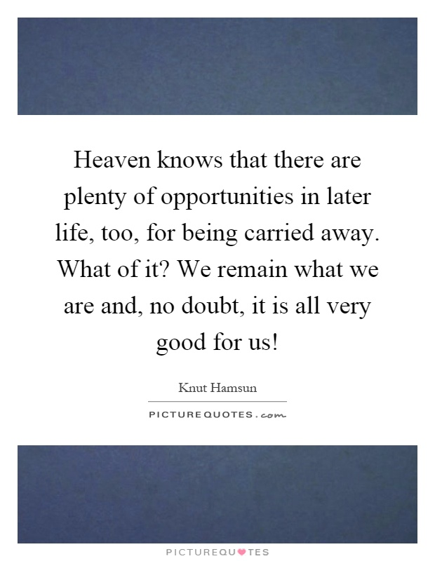 Heaven knows that there are plenty of opportunities in later life, too, for being carried away. What of it? We remain what we are and, no doubt, it is all very good for us! Picture Quote #1