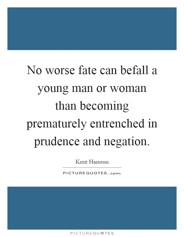No worse fate can befall a young man or woman than becoming prematurely entrenched in prudence and negation Picture Quote #1