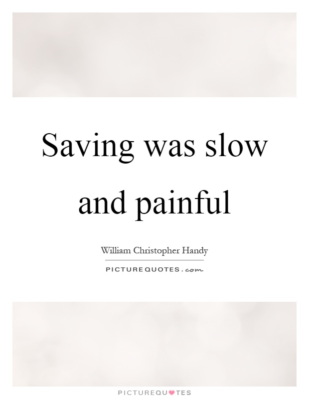 Saving was slow and painful Picture Quote #1