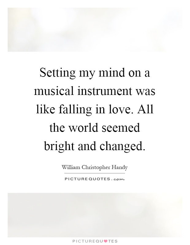High Quality Setting My Mind On A Musical Instrument Was Like Falling In Love. All The  World Seemed Bright And Changed