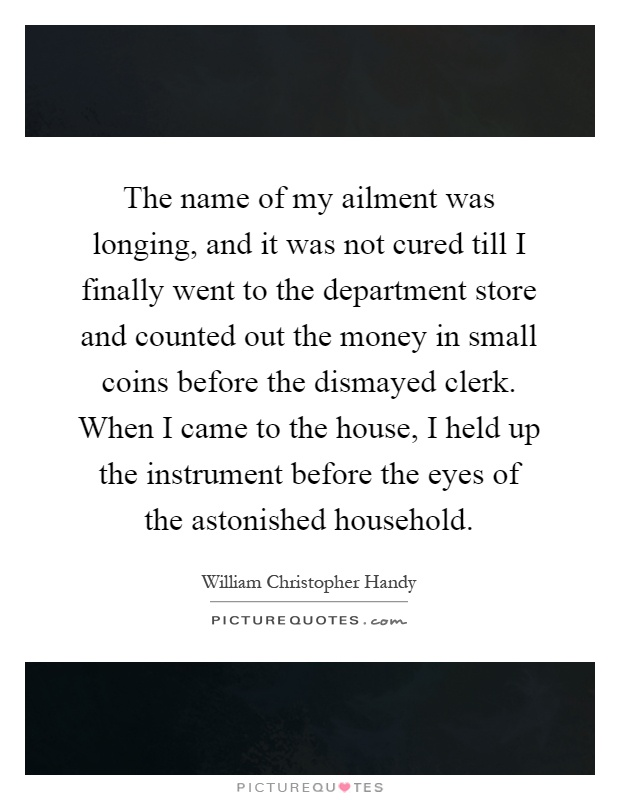 The name of my ailment was longing, and it was not cured till I finally went to the department store and counted out the money in small coins before the dismayed clerk. When I came to the house, I held up the instrument before the eyes of the astonished household Picture Quote #1