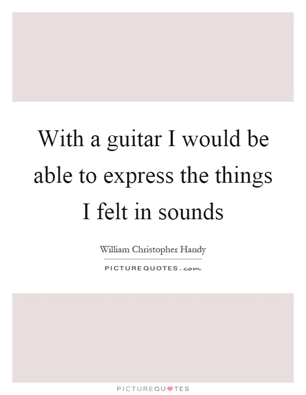 With a guitar I would be able to express the things I felt in sounds Picture Quote #1