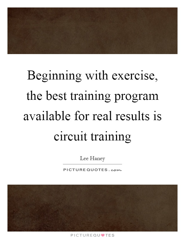 Beginning with exercise, the best training program available for real results is circuit training Picture Quote #1