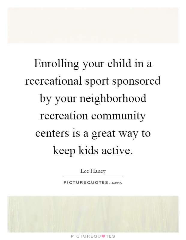Enrolling your child in a recreational sport sponsored by your neighborhood recreation community centers is a great way to keep kids active Picture Quote #1