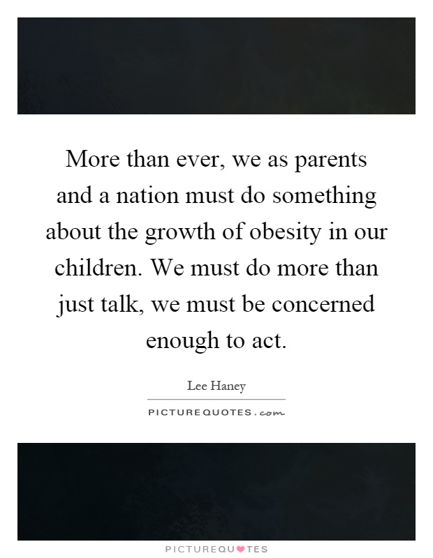 More than ever, we as parents and a nation must do something about the growth of obesity in our children. We must do more than just talk, we must be concerned enough to act Picture Quote #1