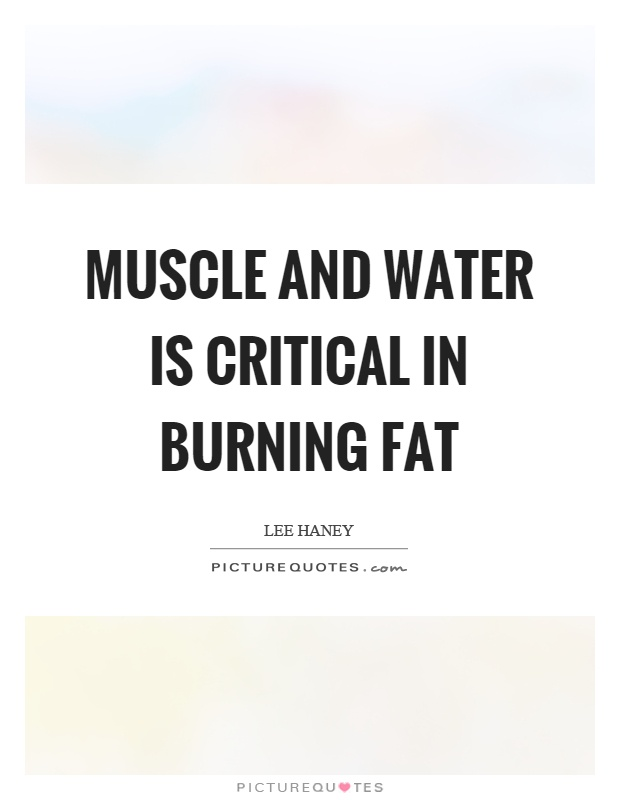 Muscle and water is critical in burning fat Picture Quote #1