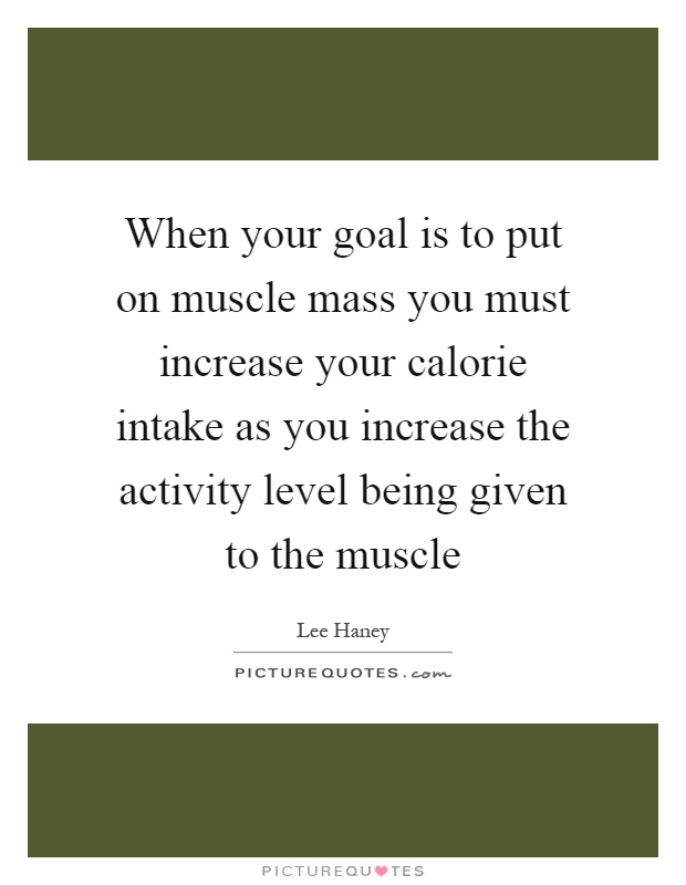 When your goal is to put on muscle mass you must increase your calorie intake as you increase the activity level being given to the muscle Picture Quote #1