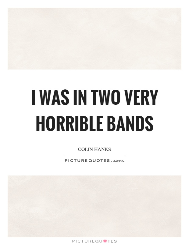 I was in two very horrible bands Picture Quote #1