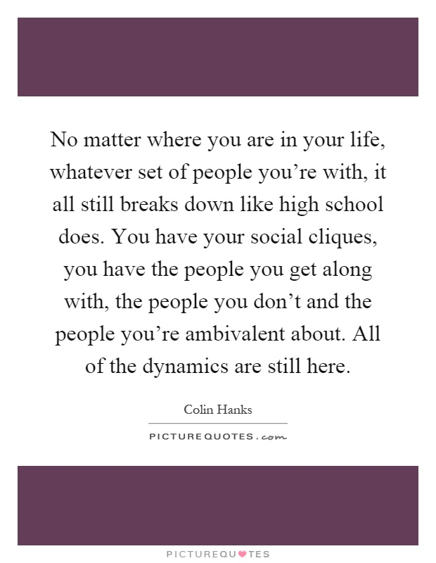 No matter where you are in your life, whatever set of people you're with, it all still breaks down like high school does. You have your social cliques, you have the people you get along with, the people you don't and the people you're ambivalent about. All of the dynamics are still here Picture Quote #1