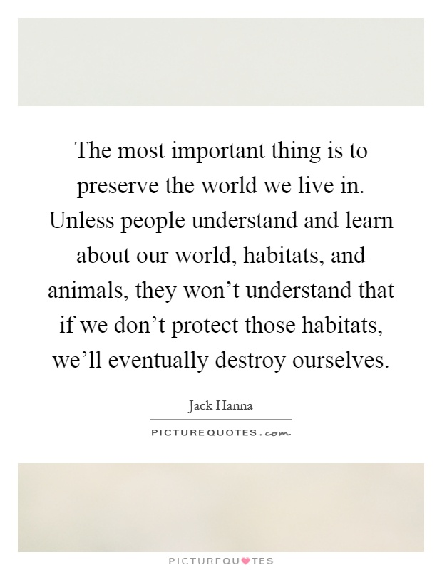 The most important thing is to preserve the world we live in. Unless people understand and learn about our world, habitats, and animals, they won't understand that if we don't protect those habitats, we'll eventually destroy ourselves Picture Quote #1