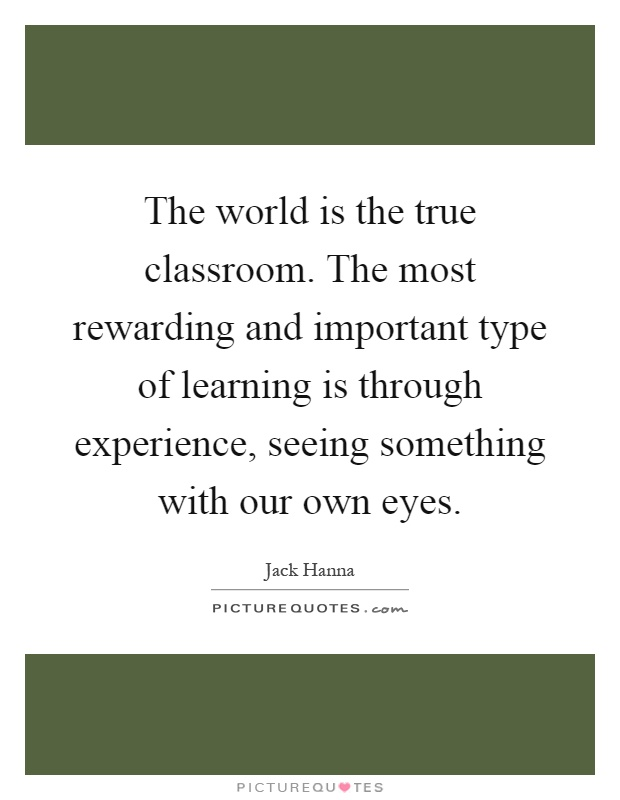 The world is the true classroom. The most rewarding and important type of learning is through experience, seeing something with our own eyes Picture Quote #1