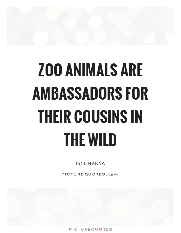 Zoo animals are ambassadors for their cousins in the wild Picture Quote #1