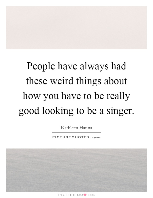 People have always had these weird things about how you have to be really good looking to be a singer Picture Quote #1