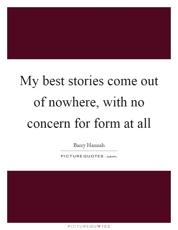 My best stories come out of nowhere, with no concern for form at all Picture Quote #1
