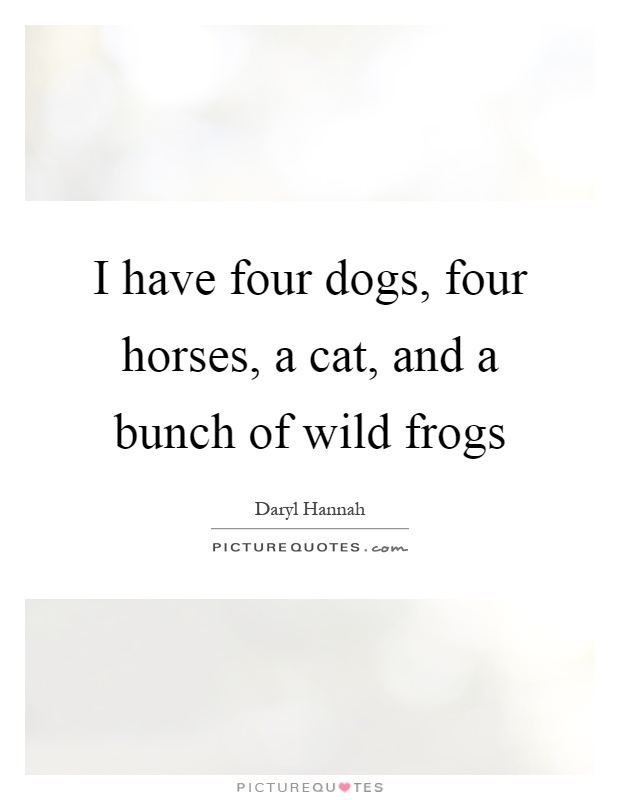 I have four dogs, four horses, a cat, and a bunch of wild frogs Picture Quote #1