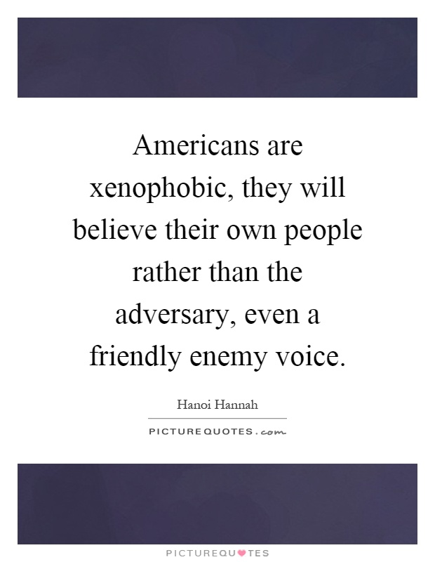 Americans are xenophobic, they will believe their own people rather than the adversary, even a friendly enemy voice Picture Quote #1