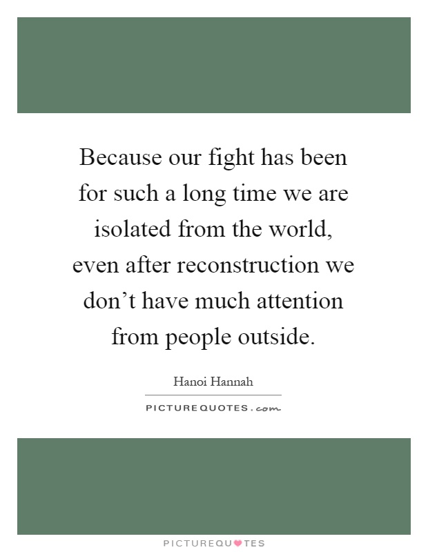 Because our fight has been for such a long time we are isolated from the world, even after reconstruction we don't have much attention from people outside Picture Quote #1