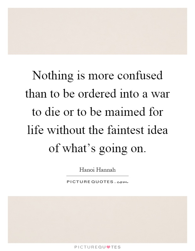 Nothing is more confused than to be ordered into a war to die or to be maimed for life without the faintest idea of what's going on Picture Quote #1