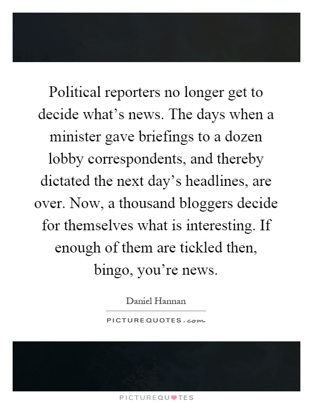 Political reporters no longer get to decide what's news. The days when a minister gave briefings to a dozen lobby correspondents, and thereby dictated the next day's headlines, are over. Now, a thousand bloggers decide for themselves what is interesting. If enough of them are tickled then, bingo, you're news Picture Quote #1