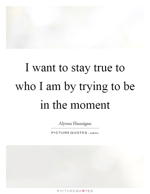 I want to stay true to who I am by trying to be in the moment Picture Quote #1