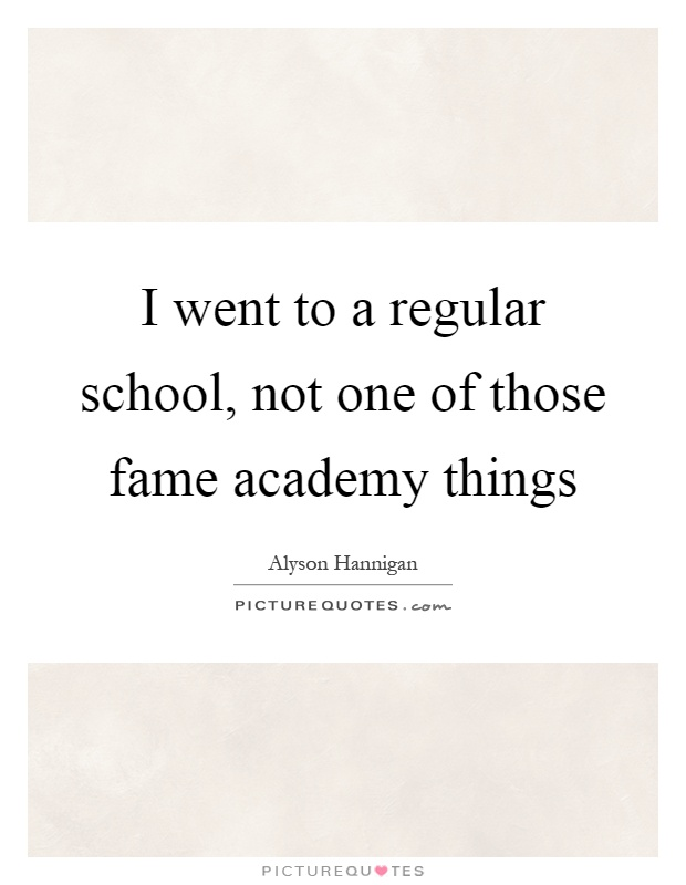 I went to a regular school, not one of those fame academy things Picture Quote #1