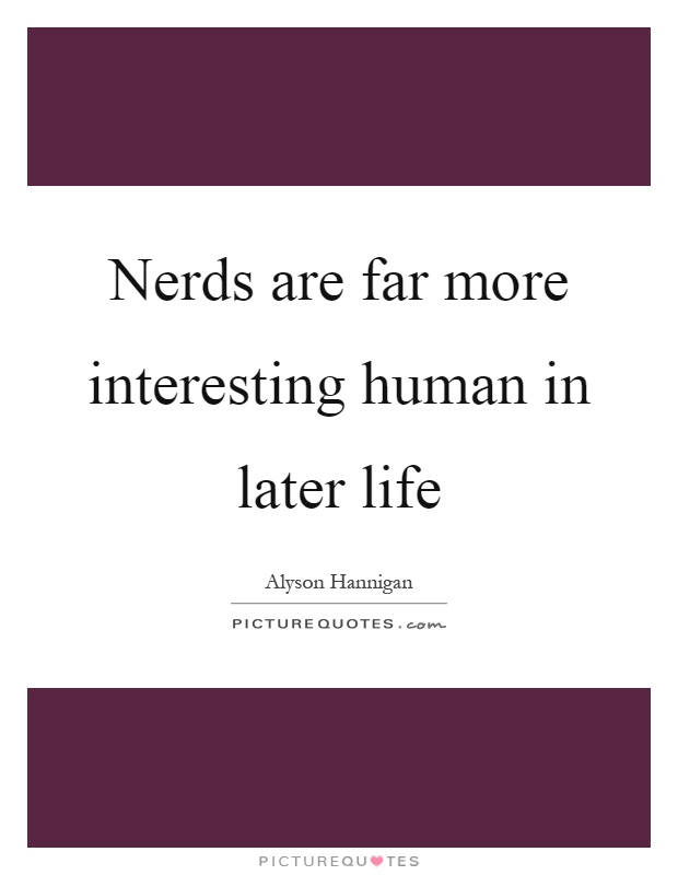 Nerds are far more interesting human in later life Picture Quote #1
