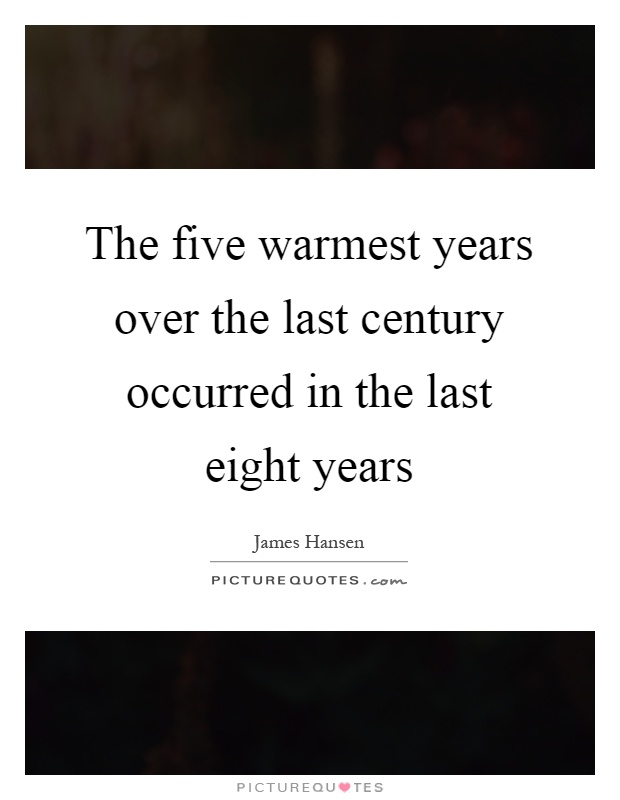 The five warmest years over the last century occurred in the last eight years Picture Quote #1