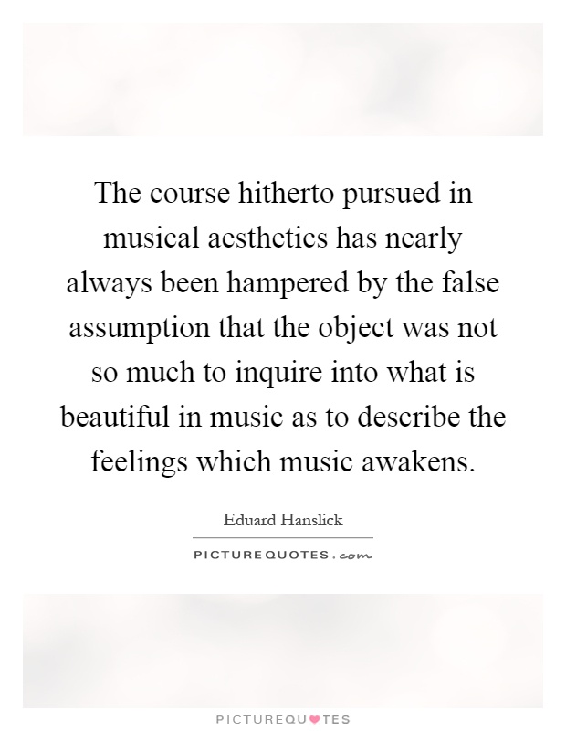The course hitherto pursued in musical aesthetics has nearly always been hampered by the false assumption that the object was not so much to inquire into what is beautiful in music as to describe the feelings which music awakens Picture Quote #1