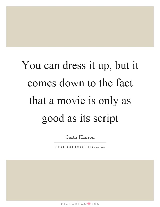 You can dress it up, but it comes down to the fact that a movie is only as good as its script Picture Quote #1