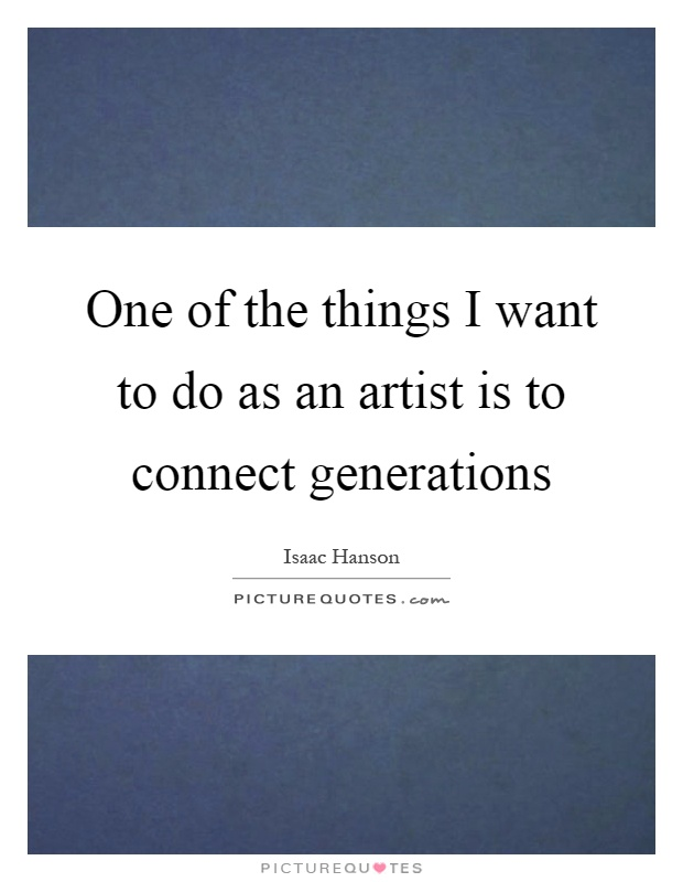 One of the things I want to do as an artist is to connect generations Picture Quote #1