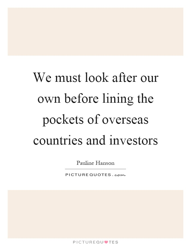We must look after our own before lining the pockets of overseas countries and investors Picture Quote #1