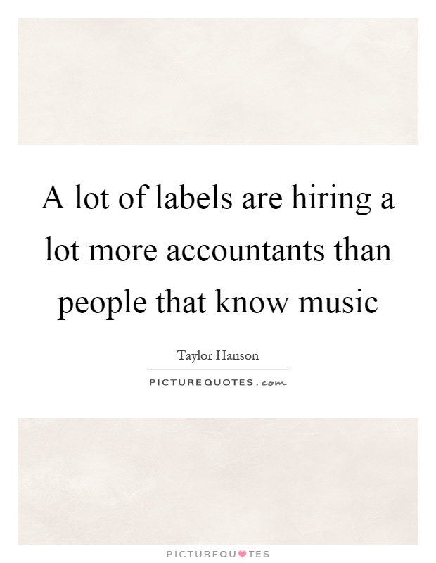 A lot of labels are hiring a lot more accountants than people that know music Picture Quote #1