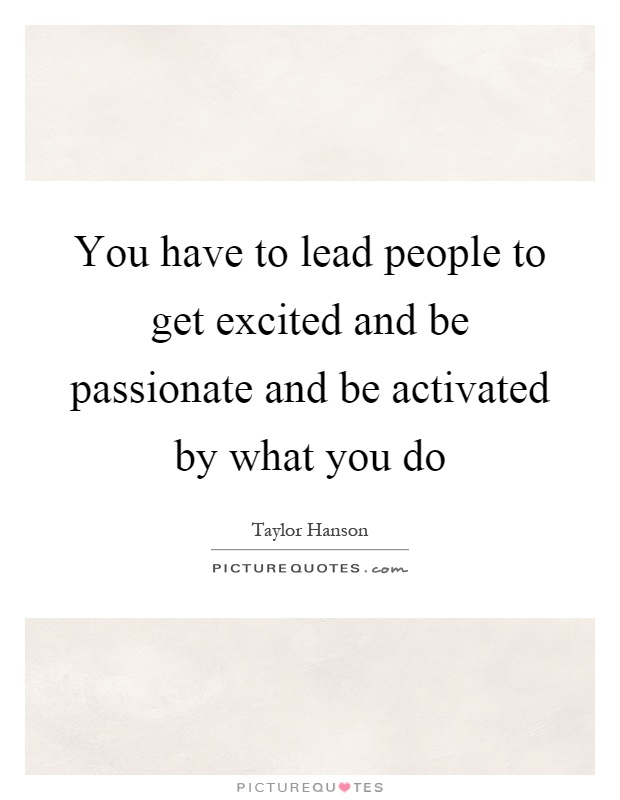 You have to lead people to get excited and be passionate and be activated by what you do Picture Quote #1