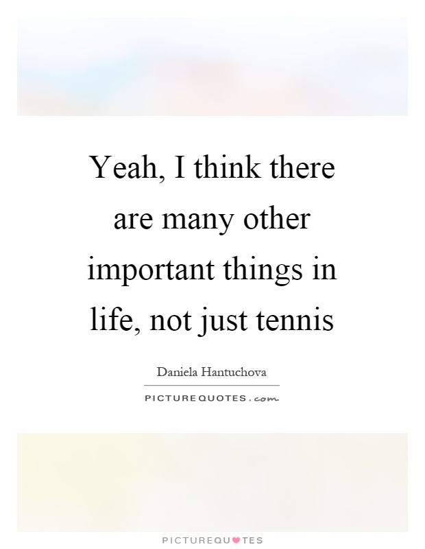 Yeah, I think there are many other important things in life, not just tennis Picture Quote #1