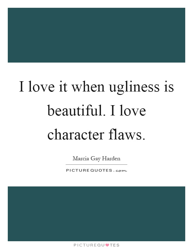 I love it when ugliness is beautiful. I love character flaws Picture Quote #1
