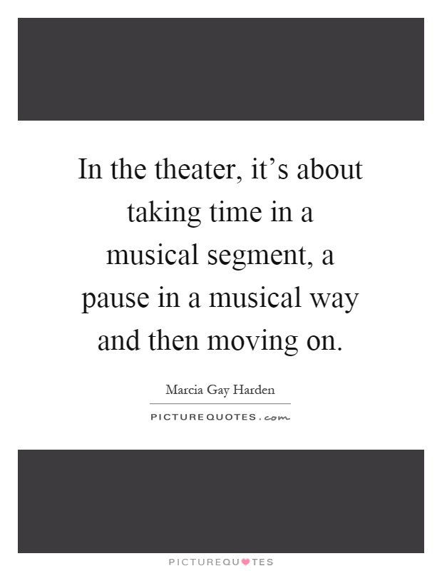 In the theater, it's about taking time in a musical segment, a pause in a musical way and then moving on Picture Quote #1