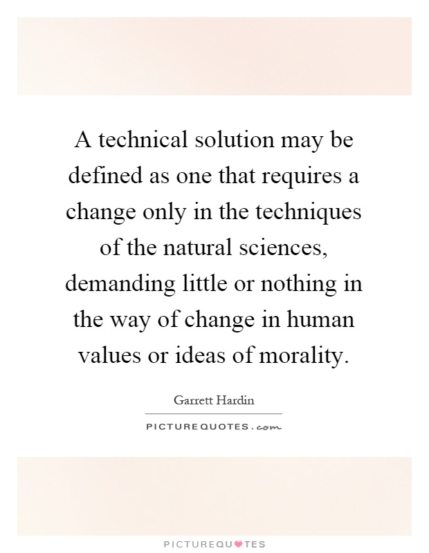 A technical solution may be defined as one that requires a change only in the techniques of the natural sciences, demanding little or nothing in the way of change in human values or ideas of morality Picture Quote #1