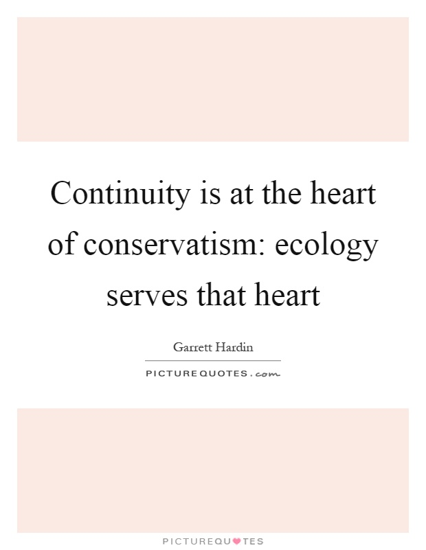 Continuity is at the heart of conservatism: ecology serves that heart Picture Quote #1