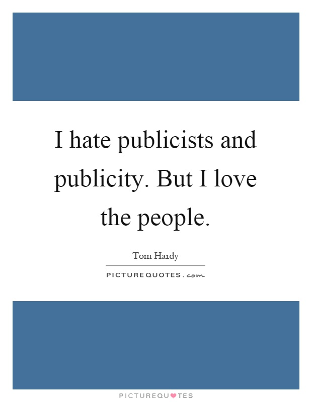 I hate publicists and publicity. But I love the people Picture Quote #1