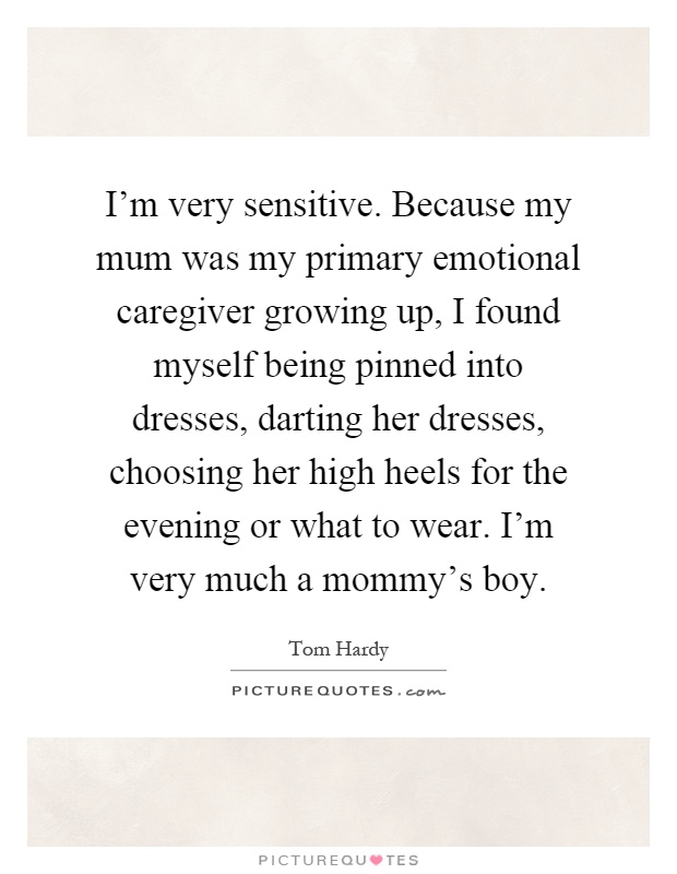 I'm very sensitive. Because my mum was my primary emotional caregiver growing up, I found myself being pinned into dresses, darting her dresses, choosing her high heels for the evening or what to wear. I'm very much a mommy's boy Picture Quote #1
