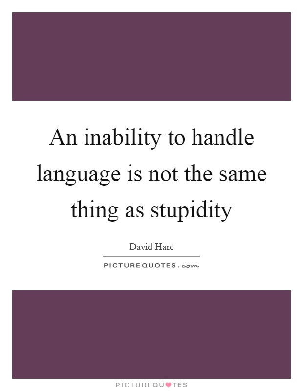 An inability to handle language is not the same thing as stupidity Picture Quote #1