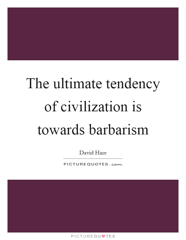 The ultimate tendency of civilization is towards barbarism Picture Quote #1