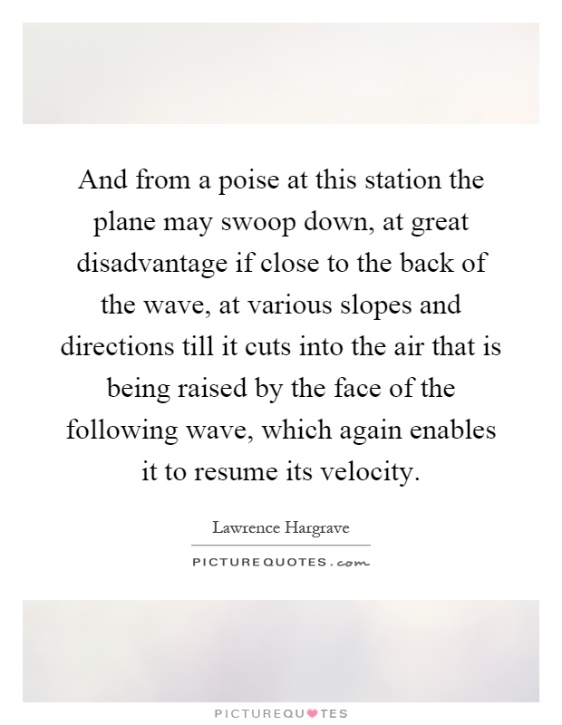 And from a poise at this station the plane may swoop down, at great disadvantage if close to the back of the wave, at various slopes and directions till it cuts into the air that is being raised by the face of the following wave, which again enables it to resume its velocity Picture Quote #1